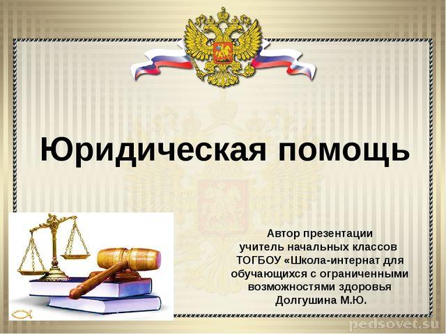 Юридическая помощь Автор презентации учитель начальных классов ТОГБОУ «Школа-...