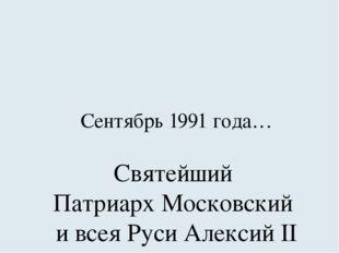 Сентябрь 1991 года… Святейший Патриарх Московский и всея Руси Алексий II посе