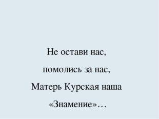 Не остави нас, помолись за нас, Матерь Курская наша «Знамение»…