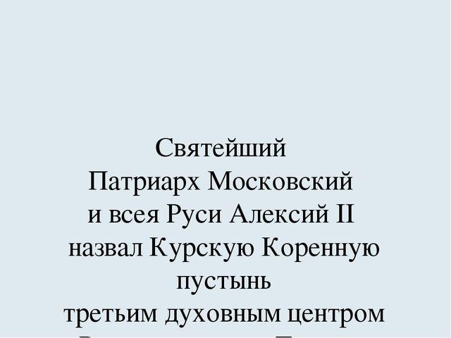 Святейший Патриарх Московский и всея Руси Алексий II назвал Курскую Коренную...