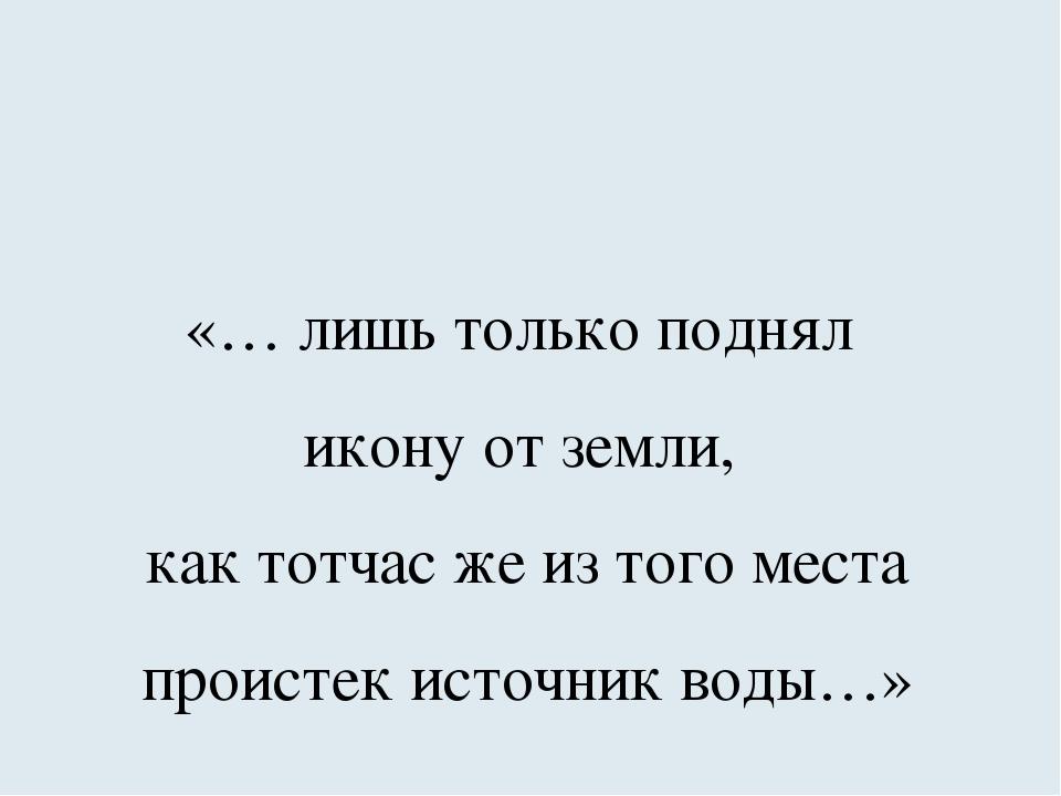 «… лишь только поднял икону от земли, как тотчас же из того места проистек ис...