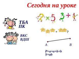 ТБА ВКС ВДШ ПК Сегодня на уроке + ? А В Р=a+a+b+b S=ab