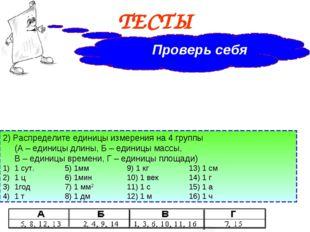 ТЕСТЫ Проверь себя 2) Распределите единицы измерения на 4 группы (А – едини
