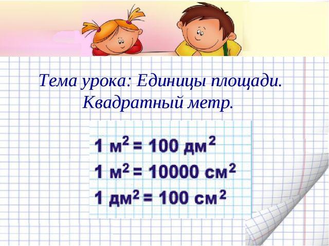 Тема урока: Единицы площади. Квадратный метр.