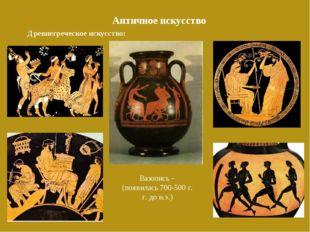 Античное искусство Древнегреческое искусство: Вазопись –(появилась 700-500 г.