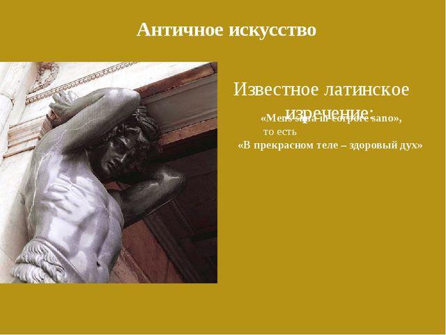 Античное искусство Известное латинское изречение: «Mens sana in corpore sano»...