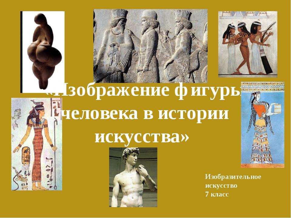 «Изображение фигуры человека в истории искусства» Изобразительное искусство 7...