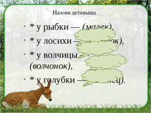 Назови детеныша * у рыбки — (малек), * у лосихи — (лосенок), * у волчицы — (в