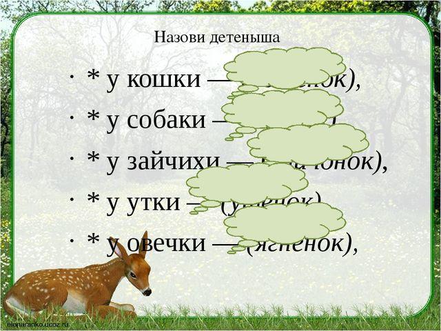 Назови детеныша * у кошки — (котенок), * у собаки — (щенок), * у зайчихи — (з...