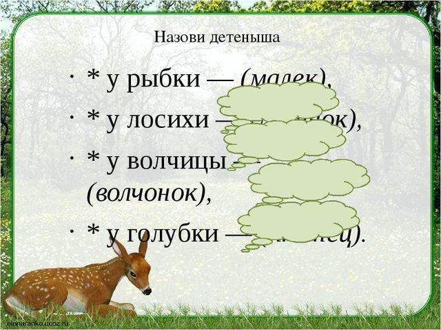 Назови детеныша * у рыбки — (малек), * у лосихи — (лосенок), * у волчицы — (в...