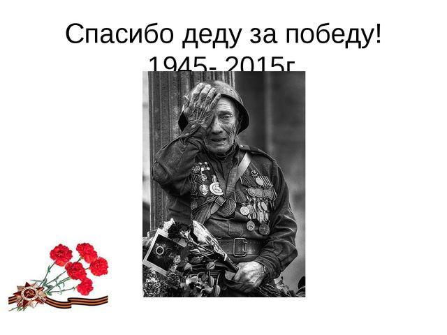 Спасибо деду за победу! 1945- 2015г.