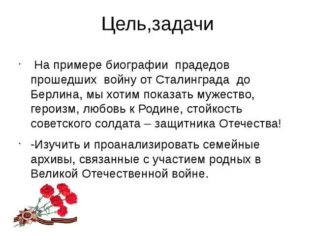Цель,задачи На примере биографии прадедов прошедших войну от Сталинграда до Б...