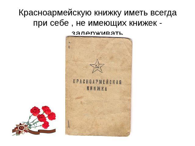 Красноармейскую книжку иметь всегда при себе , не имеющих книжек - задерживать