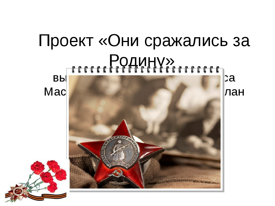 Проект «Они сражались за Родину» выполнили ученики 6 «А» класса Маслова Анас...