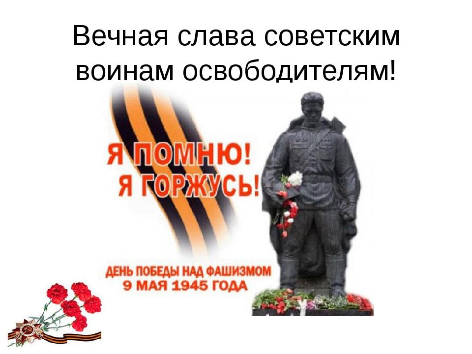 Вечная слава советским воинам освободителям!