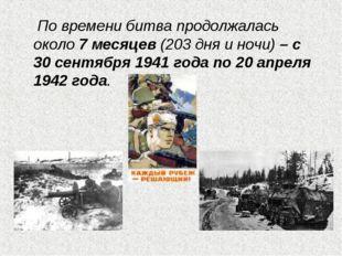 По времени битва продолжалась около 7 месяцев (203 дня и ночи) – с 30 сентяб