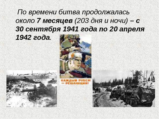 По времени битва продолжалась около 7 месяцев (203 дня и ночи) – с 30 сентяб...