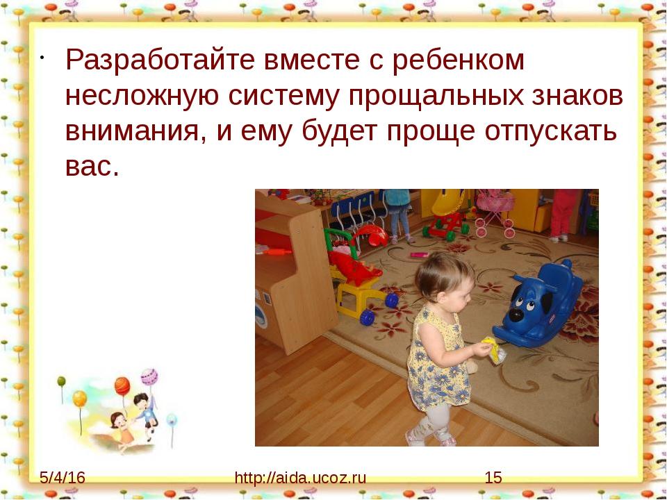 Разработайте вместе с ребенком несложную систему прощальных знаков внимания,...