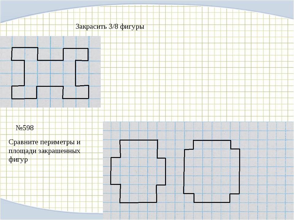 №598 Закрасить 3/8 фигуры Сравните периметры и площади закрашенных фигур