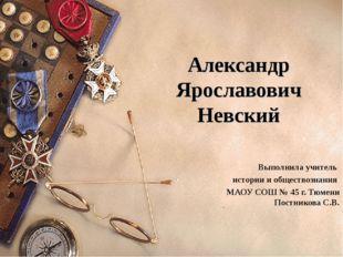 Александр Ярославович Невский Выполнила учитель истории и обществознания МАОУ
