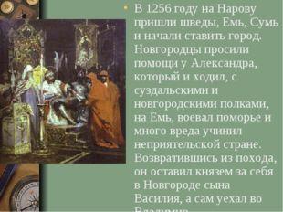 В 1256 году на Нарову пришли шведы, Емь, Сумь и начали ставить город. Новгоро