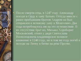 После смерти отца, в 1247 году Александр поехал в Орду к хану Батыю. Оттуда в