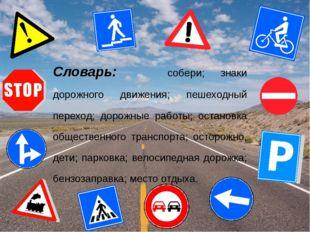 Словарь: собери; знаки дорожного движения; пешеходный переход; дорожные работ