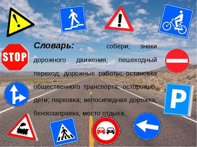 Словарь: собери; знаки дорожного движения; пешеходный переход; дорожные работ...