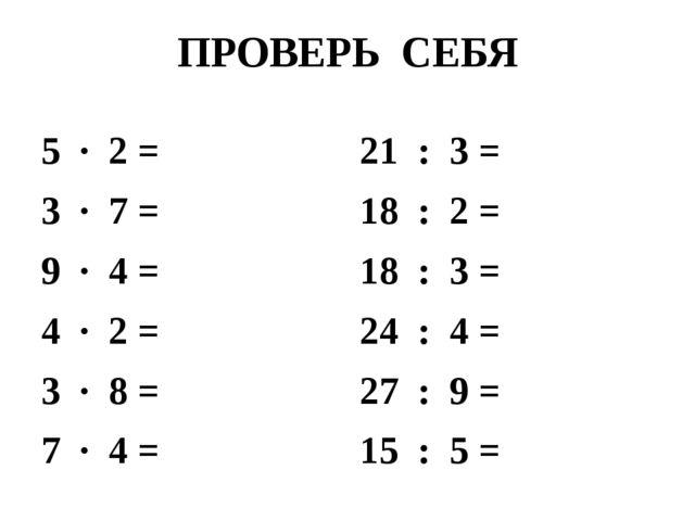 ПРОВЕРЬ СЕБЯ 5 · 2 = 3 · 7 = 9 · 4 = 4 · 2 = 3 · 8 = 7 · 4 = 21 : 3 = 18 : 2...