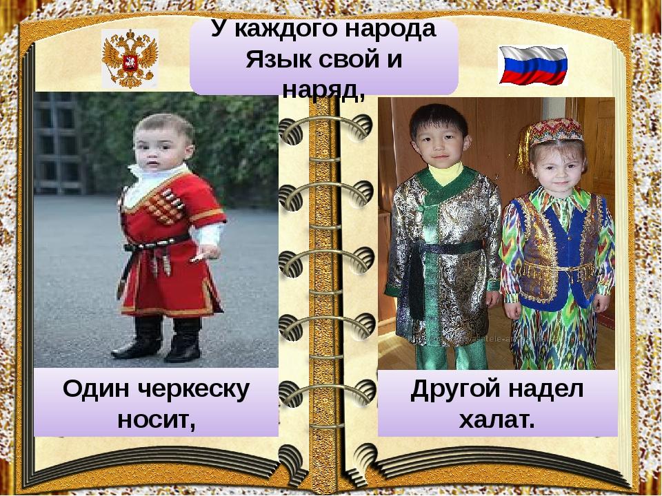 Один черкеску носит, Другой надел халат. У каждого народа Язык свой и наряд,