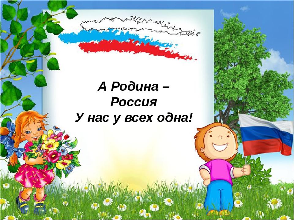 А Родина – Россия У нас у всех одна!