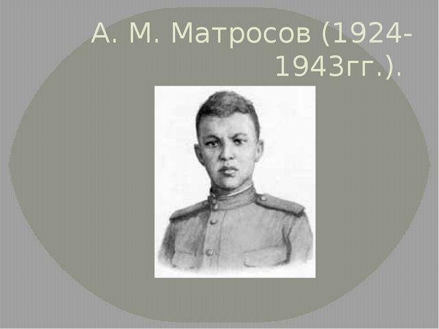 А. М. Матросов (1924-1943гг.).