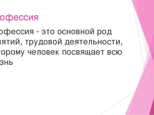 Профессия Профессия - это основной род занятий, трудовой деятельности, которо...