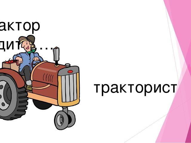 Трактор водит……. тракторист