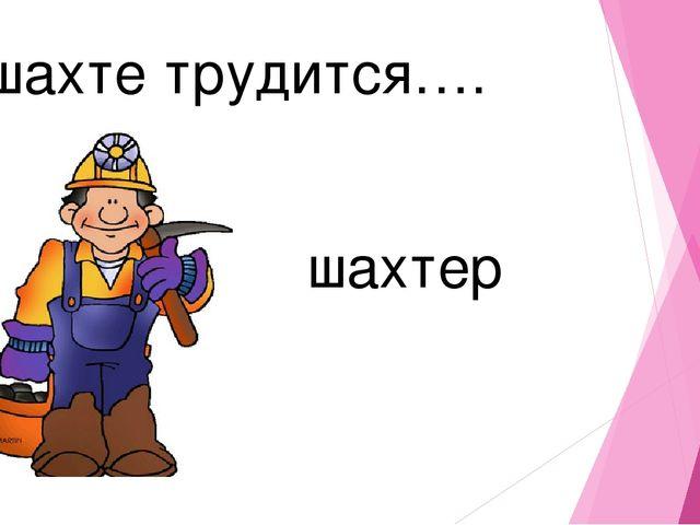 В шахте трудится…. шахтер
