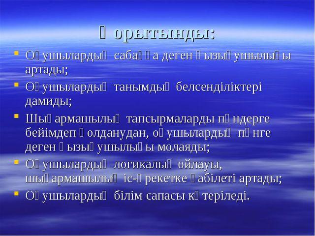 Қорытынды: Оқушылардың сабаққа деген қызығушылығы артады; Оқушылардың танымды...