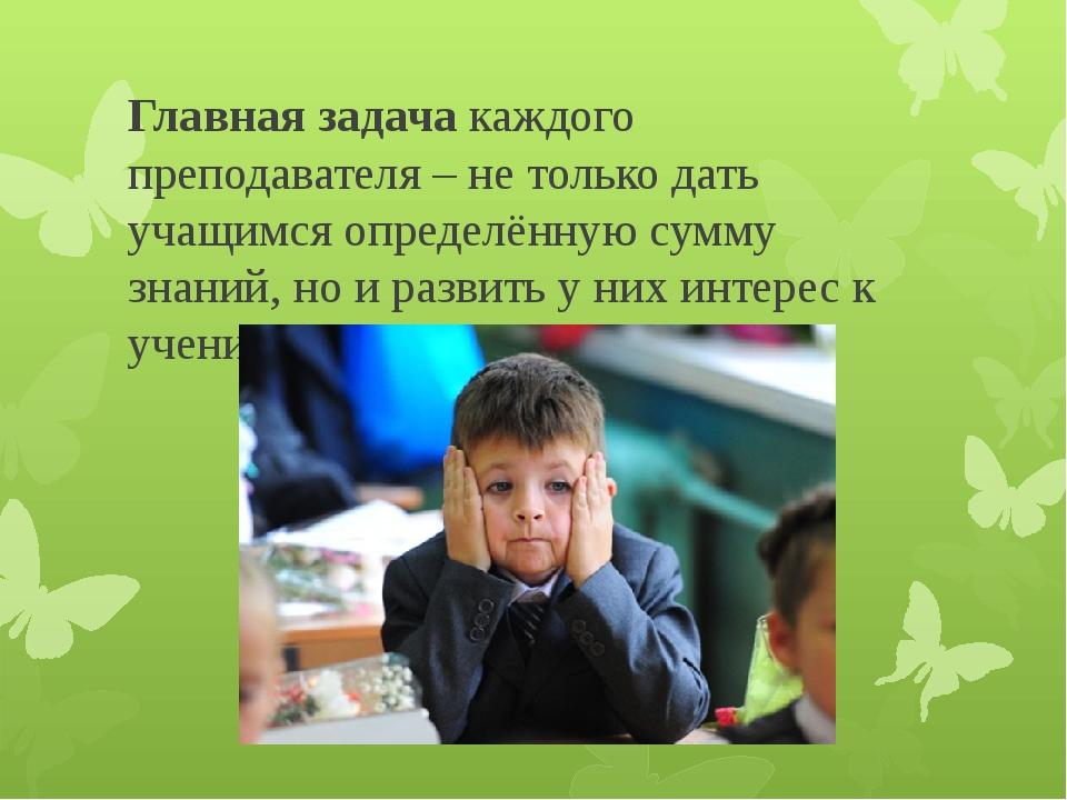 Главная задача каждого преподавателя – не только дать учащимся определённую с...