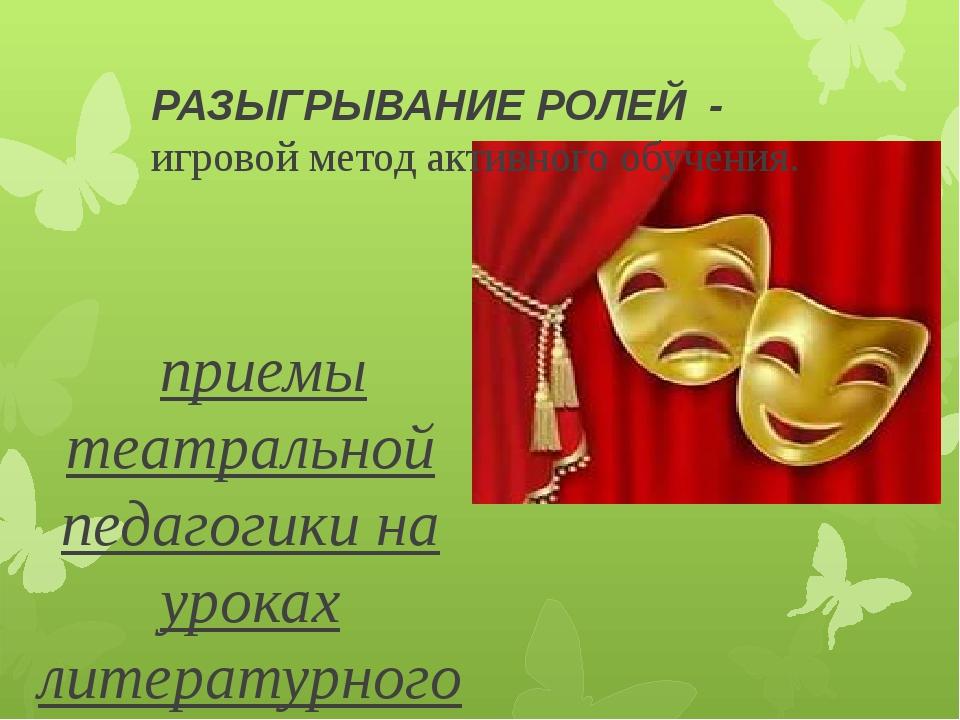 РАЗЫГРЫВАНИЕ РОЛЕЙ - игровой метод активного обучения. приемы театральной пе...