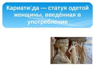 Кариати́да — статуя одетой женщины, введённая в употребление древнегреческим