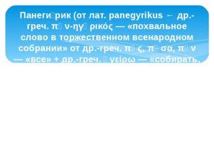 Панеги́рик (от лат. panegyrikus ← др.-греч. πᾰν-ηγῠρικός — «похвальное слово