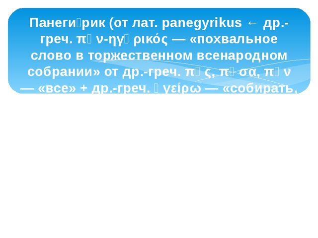 Панеги́рик (от лат. panegyrikus ← др.-греч. πᾰν-ηγῠρικός — «похвальное слово...