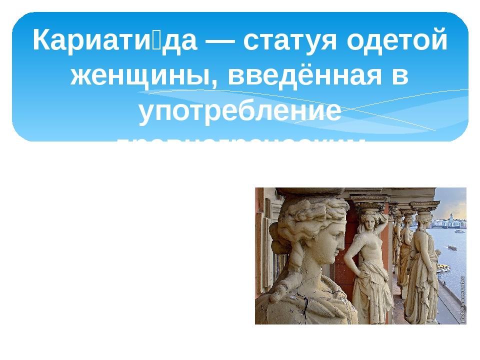 Кариати́да — статуя одетой женщины, введённая в употребление древнегреческим...