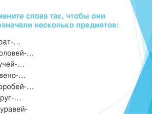 Измените слова так, чтобы они обозначали несколько предметов: Брат-… Соловей-