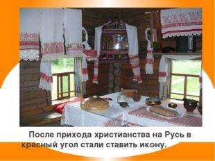 После прихода христианства на Русь в красный угол стали ставить икону.