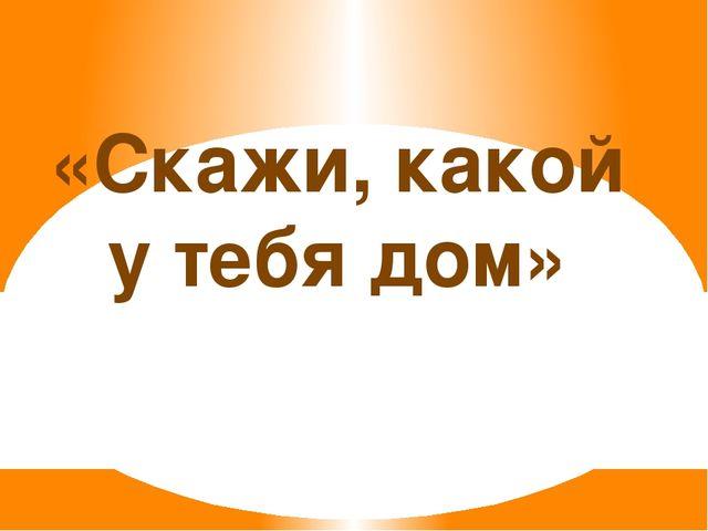 «Скажи, какой у тебя дом»