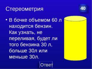 Стереометрия В бочке объемом 60 л находится бензин. Как узнать, не переливая,