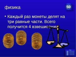 физика Каждый раз монеты делят на три равные части. Всего получится 4 взвешив