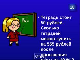 Тетрадь стоит 50 рублей. Сколько тетрадей можно купить на 555 рублей после по