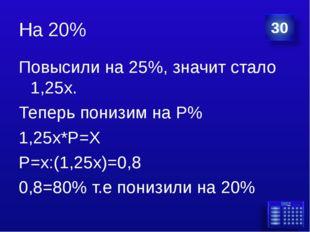 На 20% Повысили на 25%, значит стало 1,25х. Теперь понизим на Р% 1,25х*Р=Х Р=