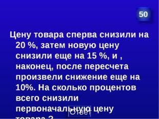 Цену товара сперва снизили на 20 %, затем новую цену снизили еще на 15 %, и ,